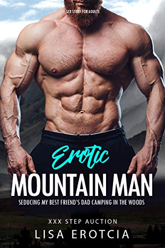 Erotic Mountain Man Sex Story for Adults: Seducing My Best Friend's Dad in the Woods: Older Man Younger Woman Erotica (XXX Step Auction Book 2)