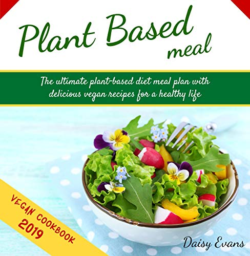 Plant Based Meal: The Ultimate Plant-Based Diet Meal Plan with Delicious Vegan Recipes for a Healthy Life | Easy and Ready-to-Go Meals, Snacks and Smoothies (Vegan Meal Prep Cookbook) by Daisy Evans