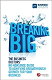Breaking Big - The Business Doctors' no-nonsenseGuide to Achieving Breakthrough Growth for yourBusiness