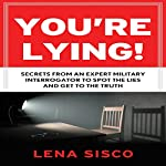You're Lying!: Secrets from an Expert Military Interrogator to Spot the Lies and Get to the Truth | Lena Sisco