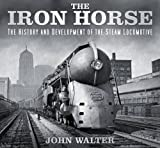 The Iron Horse: The History and Development of the Steam Locomotive