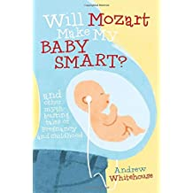 Will Mozart Make My Baby Smart?: And Other Myth-Busting Tales of Pregnancy and Childhood