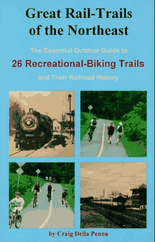Great Rail-Trails of the Northeast: The Essential Outdoor Guide to 26 Abandoned Railroads Converted to Recreational Uses