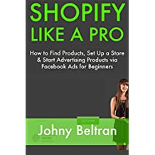 SHOPIFY LIKE A PRO: How to Find Products, Set Up a Store & Start Advertising Products via Facebook Ads for Beginners