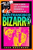 jack boulware - San Francisco Bizarro: A Guide to Notorious Sites, Lusty Pursuits, and Downright Freakiness in the City by the Bay