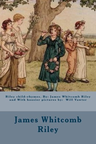 Riley child-rhymes. By: James Whitcomb Riley and With hoosier pictures by:  Will Vawter
