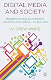 Digital Media and Society: Transforming Economics, Politics and Social Practices by White, Andrew (2014) Paperback