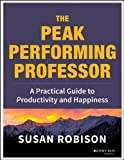 The Peak Performing Professor : A Practical Guide to Productivity and Happiness, Robison, Susan, 1118105141