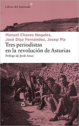 Tres periodistas en la Revolución de Asturias LIBROS DEL ASTEROIDE: Amazon.es: Josep Pla, Manuel Chaves Nogales, José Díaz Fernández, Jordi Amat: Libros