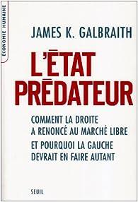 L'Etat prédateur : Comment la droite a renoncé au marché libre et pourquoi la gauche devrait en faire autant par James K. Galbraith