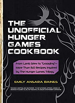 """The Unofficial Hunger Games Cookbook: From Lamb Stew to """"Groosling"""" - More than 150 Recipes Inspired by The Hunger Games Trilogy (Unofficial Cookbook) by [Baines, Emily Ansara]"""