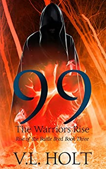 99: The Warriors Rise (Rise of the Battle Bred Book 3) by [Holt, VL]