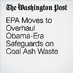 EPA Moves to Overhaul Obama-Era Safeguards on Coal Ash Waste | Brady DennisandJuliet Eilperin