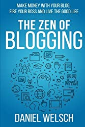 The Zen of Blogging: Make money with your blog, fire your boss and live the good life (Blogging for a Living) (Volume 1)