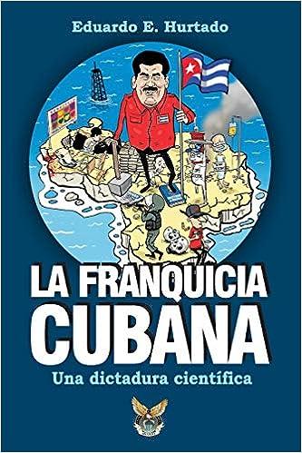 La franquicia cubana, una dictadura científica: Libertad (Spanish Edition): Eduardo E Hurtado: 9781727642292: Amazon.com: Books