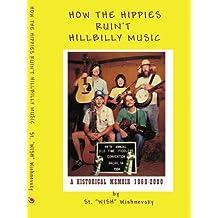 How the Hippies Ruin't Hillbilly Music: A Historical Memoir 1960-2000