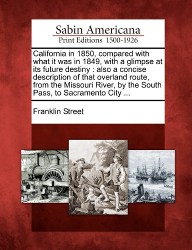 California in 1850, compared with what it was in 1849, with a glimpse at its future destiny: also a concise description of that overland route, from ... by the South Pass, to Sacramento City ...