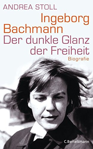 Ingeborg Bachmann: Der dunkle Glanz der Freiheit - Biografie
