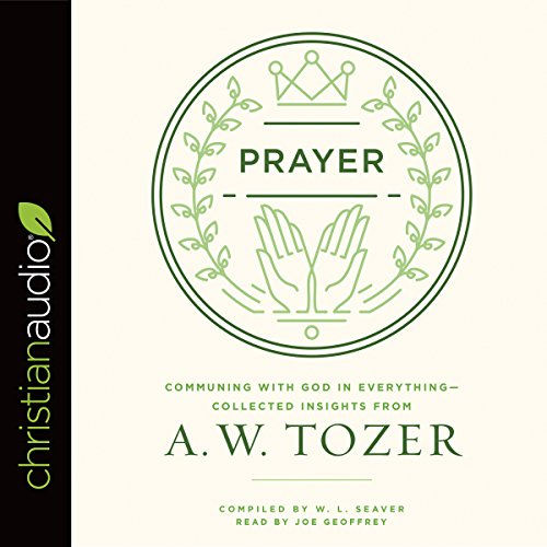 Prayer: Communing with God in Everything - Collected Insights from A. W. Tozer