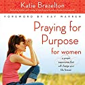 Praying for Purpose for Women: A Prayer Experience That Will Change Your Life Forever Audiobook by Katie Brazelton Narrated by Connie Wetzell