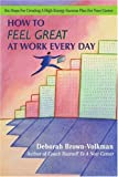 How to Feel Great at Work Every Day, Deborah Brown-Volkman, 0595412637