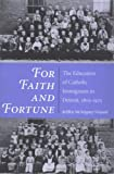 For Faith and Fortune : The Education of Catholic Immigrants in Detroit, 1805-1925, Vinyard, JoEllen M., 025206707X