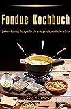 Fondue Kochbuch Leckere Fondue Rezepte für ein unvergessliches Kocherlebnis (German Edition)