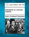 Sidelights on criminal Matters, John Cuthbert Goodwin, 1240075588