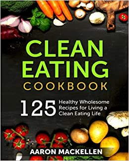 Clean Eating Cookbook: 125 Healthy Wholesome Recipes for Living a Clean Eating Life
