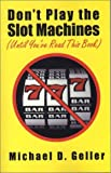 Don't Play the Slot Machines (Until You've Read This Book), Michael D. Geller, 156980169X
