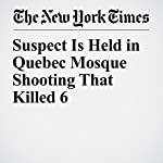 Suspect Is Held in Quebec Mosque Shooting That Killed 6 | Ian Austen,Craig S. Smith