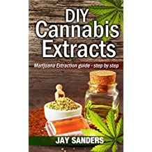 DIY Cannabis Extracts: Marijuana Extraction Guide - Step by Step (Cannabis Extraction, Marijuana Extracts, Marijuana Edibles, Cannabis Oil)