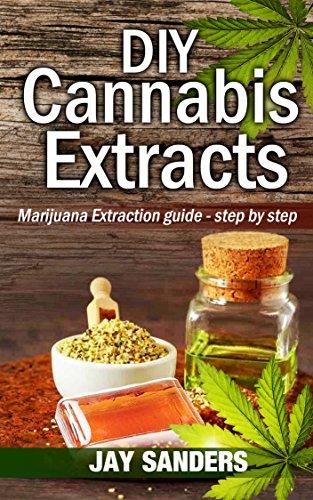 DIY Cannabis Extracts: Marijuana Extraction Guide - Step by Step (Cannabis Extraction, Marijuana Extracts, Marijuana Edibles, Cannabis Oil)