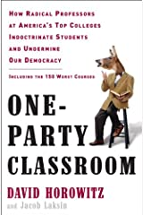 One-Party Classroom: How Radical Professors at America's Top Colleges Indoctrinate Students and Undermine Our Democracy Kindle Edition