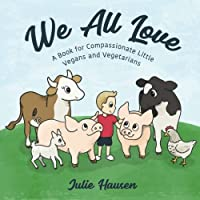 We All Love: A Book for Compassionate Little Vegans and Vegetarians