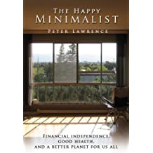 The Happy Minimalist: Financial independence, Good health, and a better planet for us all by Peter Lawrence (2008-07-10)