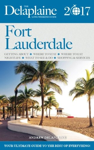 FORT LAUDERDALE - The Delaplaine 2017 Long Weekend Guide (Long Weekend Guides)