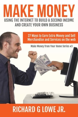 Make Money Using the Internet to Build a Second Income and Create your Own Busin: 27 Ways to Earn Extra Money and Sell Merchandise and Services on the Web (Earn Money from Your Home) (Volume 3)