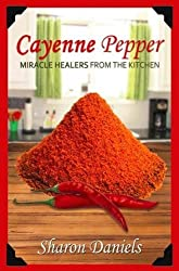 Cayenne Pepper Cures (Miracle Healers From The Kitchen) (Volume 1)