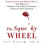 The Squeaky Wheel: Complaining the Right Way to Get Results, Improve Your Relationships, and Enhance Self-Esteem | Guy Winch