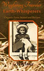 Wayfaring Traveler: Earth-Whisperers: Organic Farm Stories and Recipes (Volume 3) by Wayfarer (2014-07-26)