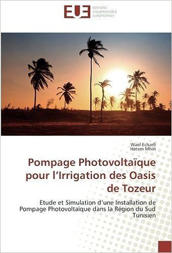 Livre Pompage Photovoltaïque pour l'Irrigation des Oasis de Tozeur: Etude et Simulation d'une Installation de Pompage Photovoltaïque dans la Région du Sud Tunisien epub, pdf