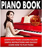 Piano: Piano Book For Beginners - Learn Easy Piano Lessons, Follow Simple Instructions and Quickly Learn How To Play Piano: Piano Practice, Piano Technique, ... Music (Piano and Music Books by Sam Siv 2)