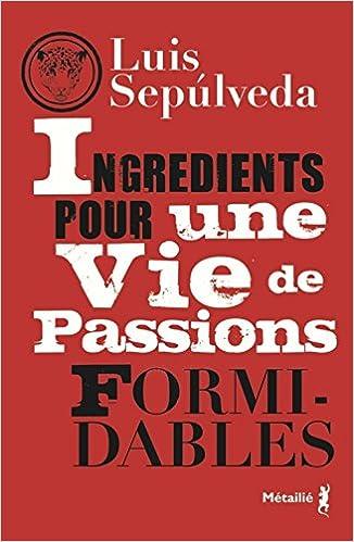 Ingrédients pour une vie de passions formidables - Luis Sepulveda sur Bookys