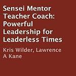 Sensei Mentor Teacher Coach: Powerful Leadership for Leaderless Times | Kris Wilder,Lawrence Kane