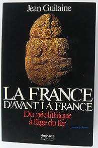 La France d'avant la France : du neolithique a l'age du fer par Jean Guilaine