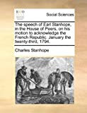 The Speech of Earl Stanhope, in the House of Peers, on His Motion to Acknowledge the French Republic January the Twenty-Third 1794, Charles Stanhope, 1140926977