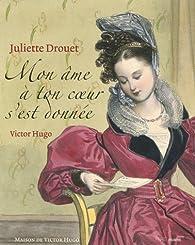 Juliette Drouet - Victor Hugo : Mon âme à ton coeur s'est donnée par Danièle Gasiglia-Laster