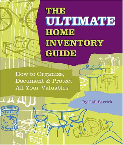 The Ultimate Home Inventory Guide: How to Organize, Document and Protect All Your Valuables Gail Barrick