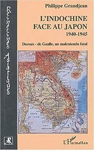 L'Indochine face au Japon, 1940-1945. Decoux-de Gaulle, un malentendu fatal par Philippe Grandjean